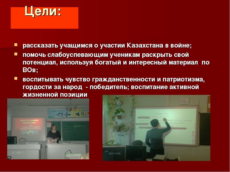 Цели: рассказать учащимся о участии Казахстана в войне; помочь слабоуспевающи...