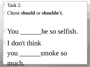 Task 2. Choseshouldorshouldn't. You______be so selfish. I don't think yo