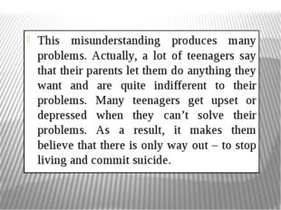This misunderstanding produces many problems. Actually, a lot of teenagers sa