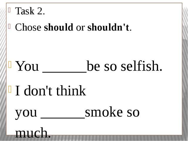 Task 2. Choseshouldorshouldn't. You______be so selfish. I don't think yo...