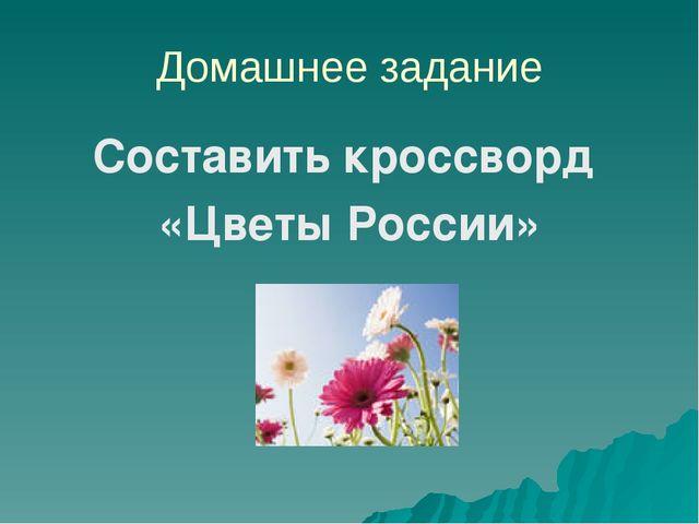 Домашнее задание Составить кроссворд «Цветы России»