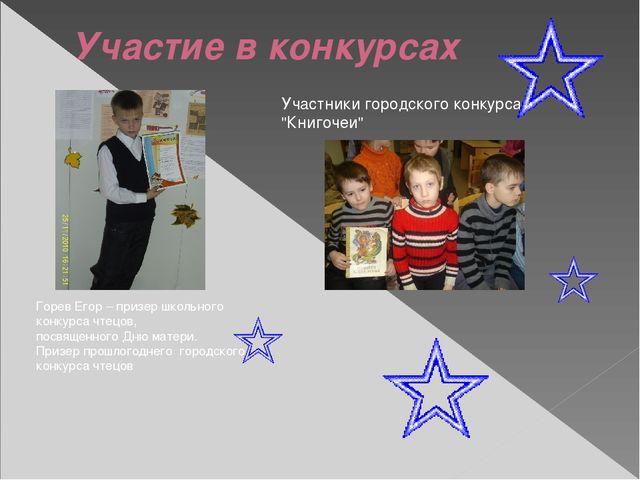 Участие в конкурсах Горев Егор – призер школьного конкурса чтецов, посвященно...