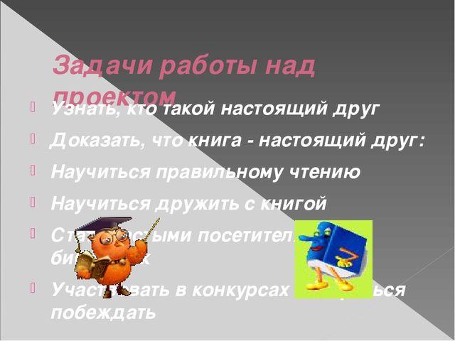 Задачи работы над проектом Узнать, кто такой настоящий друг Доказать, что кн...
