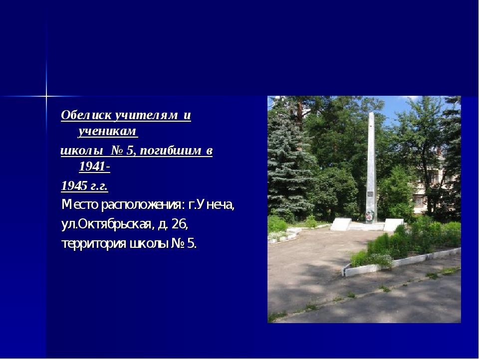 Обелиск учителям и ученикам школы № 5, погибшим в 1941- 1945 г.г. Место распо...