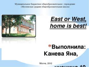 Выполнила: Канева Яна,  ученица 10 класса Руководитель: Канева М.Ю. East or