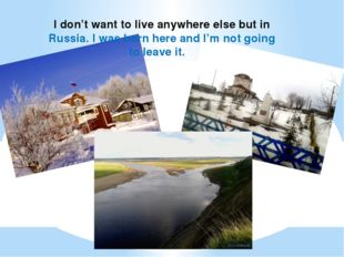 I don't want to live anywhere else but in Russia. I was born here and I'm not