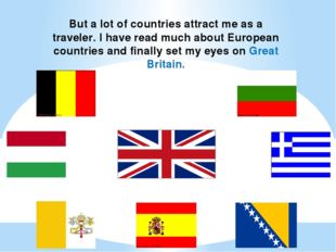 But a lot of countries attract me as a traveler. I have read much about Europ