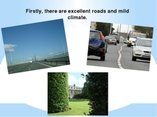 Firstly, there are excellent roads and mild climate.