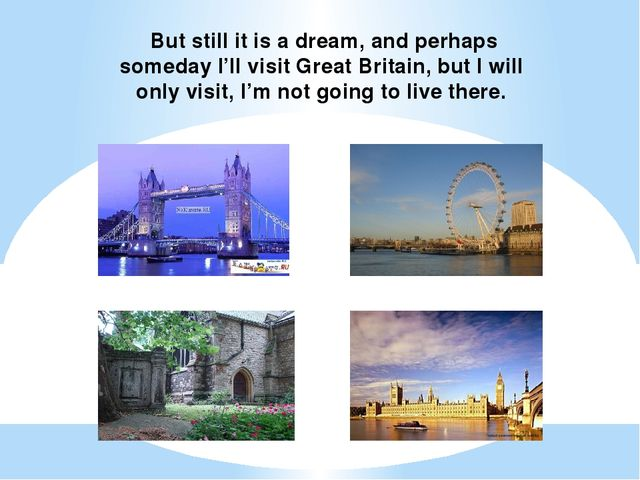 But still it is a dream, and perhaps someday I'll visit Great Britain, but I...