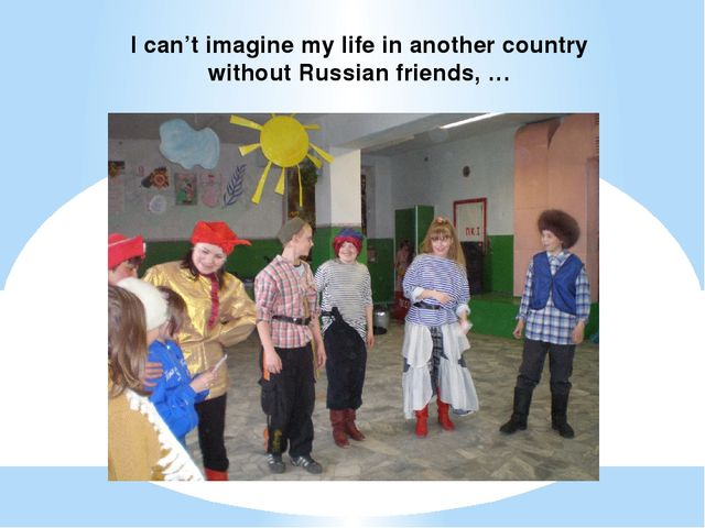 I can't imagine my life in another country without Russian friends, …