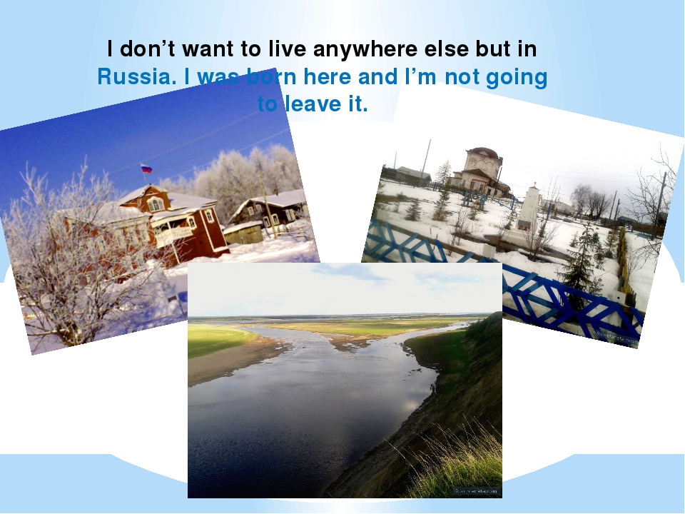 I don't want to live anywhere else but in Russia. I was born here and I'm not...