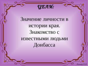 ЦЕЛИ: Значение личности в истории края. Знакомство с известными людьми Донбас