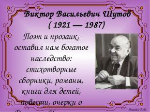 Виктор Васильевич Шутов ( 1921 — 1987) Поэт и прозаик, оставил нам богатое на
