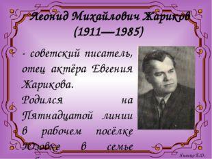 Леонид Михайлович Жариков (1911—1985) - советский писатель, отец актёра Евген