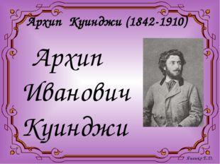 Архип Куинджи (1842-1910) Архип Иванович Куинджи - гениальный живописец-пейз