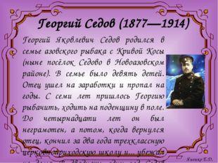 Георгий Седов (1877—1914) Георгий Яковлевич Седов родился в семье азовского р