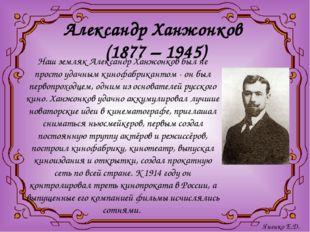 Александр Ханжонков (1877 – 1945) Наш земляк Александр Ханжонков был не прост