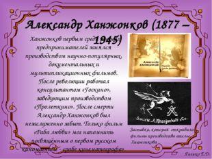Александр Ханжонков (1877 – 1945) Ханжонков первым среди русских предпринимат