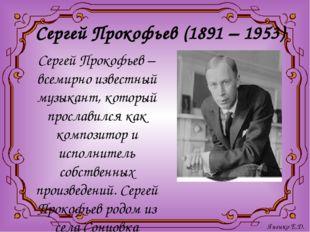 Сергей Прокофьев (1891 – 1953) Сергей Прокофьев – всемирно известный музыкант