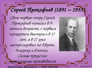 Сергей Прокофьев (1891 – 1953) Свою первую оперу Сергей Прокофьев написал в 9