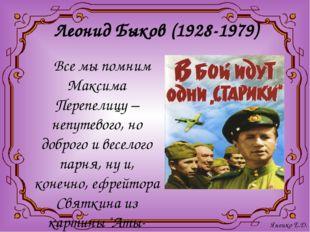 Леонид Быков (1928-1979) Все мы помним Максима Перепелицу – непутевого, но до