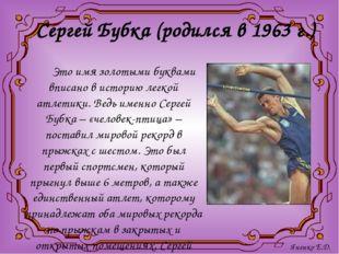 Сергей Бубка (родился в 1963 г.) Это имя золотыми буквами вписано в историю л