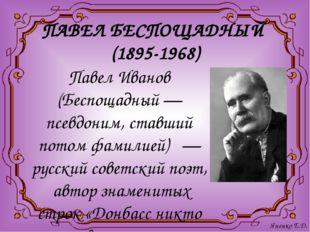 ПАВЕЛ БЕСПОЩАДНЫЙ (1895-1968) Павел Иванов (Беспощадный — псевдоним, ставший
