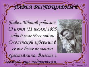 ПАВЕЛ БЕСПОЩАДНЫЙ Павел Иванов родился 29 июня (11 июля) 1895 года в селе Все