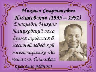 Михаил Спартакович Пляцковский (1935 – 1991) Енакиевец Михаил Пляцковский одн