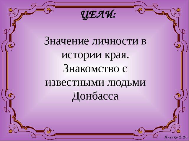 ЦЕЛИ: Значение личности в истории края. Знакомство с известными людьми Донбас...