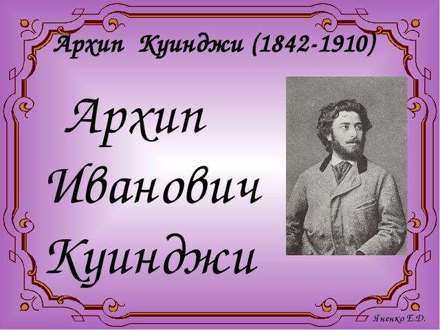 Архип Куинджи (1842-1910) Архип Иванович Куинджи - гениальный живописец-пейз...