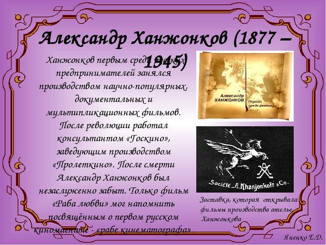 Александр Ханжонков (1877 – 1945) Ханжонков первым среди русских предпринимат...