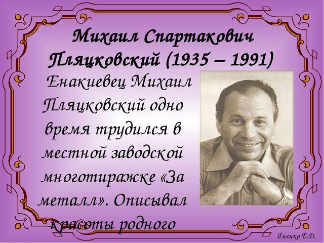 Михаил Спартакович Пляцковский (1935 – 1991) Енакиевец Михаил Пляцковский одн...
