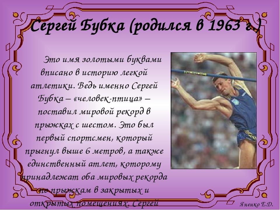 Сергей Бубка (родился в 1963 г.) Это имя золотыми буквами вписано в историю л...