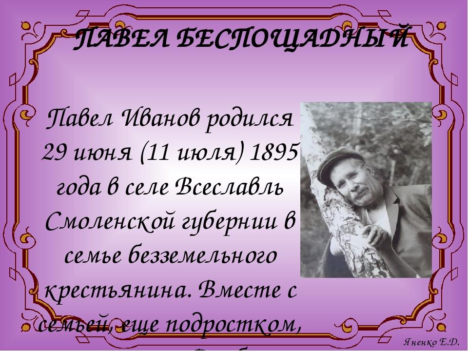 ПАВЕЛ БЕСПОЩАДНЫЙ Павел Иванов родился 29 июня (11 июля) 1895 года в селе Все...