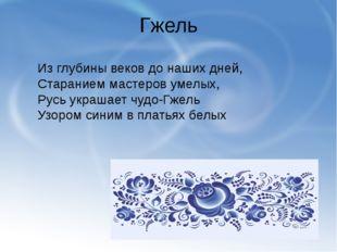 Гжель Из глубины веков до наших дней, Старанием мастеров умелых, Русь украшае