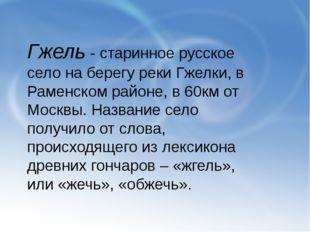 Гжель - старинное русское село на берегу реки Гжелки, в Раменском районе, в 6