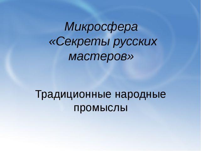 Микросфера «Секреты русских мастеров» Традиционные народные промыслы