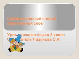 Суффиксальный способ образования слов Урок русского языка 3 класс Составитель