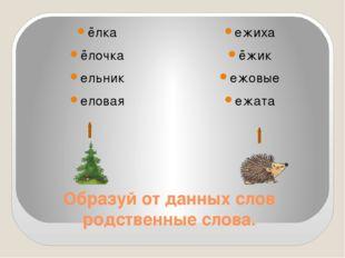 Образуй от данных слов родственные слова. ёлка ёлочка ельник еловая ежиха ёжи