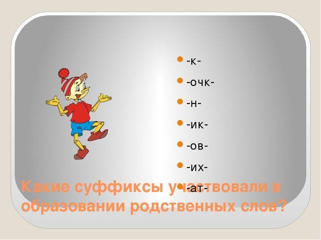 Какие суффиксы участвовали в образовании родственных слов? -к- -очк- -н- -ик-...
