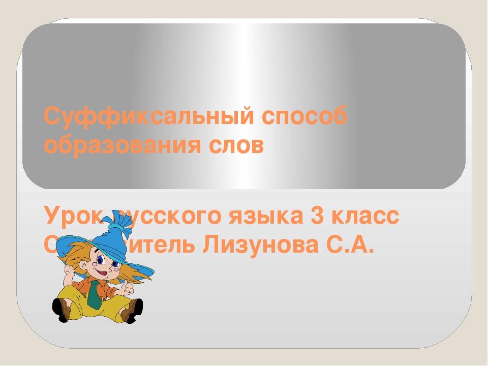 Суффиксальный способ образования слов Урок русского языка 3 класс Составитель...