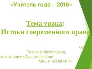 «Учитель года – 2016» Тема урока: Истоки современного права. Корюкина Татьяна