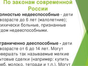 По законам современной России Полностью недееспособные - дети в возрасте до 6