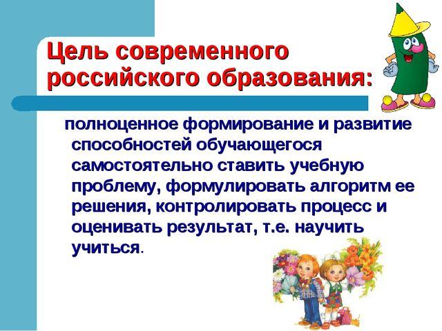 Цель современного российского образования: полноценное формирование и развити...