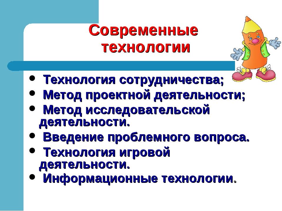 Современные технологии Технология сотрудничества; Метод проектной деятельност...