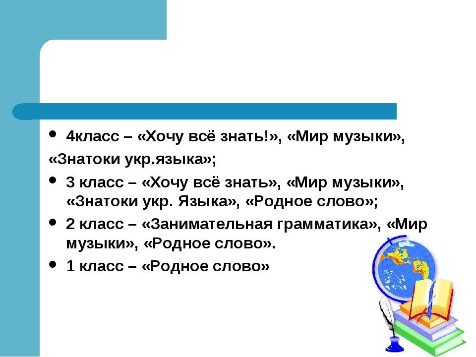 4класс – «Хочу всё знать!», «Мир музыки», «Знатоки укр.языка»; 3 класс – «Хоч...