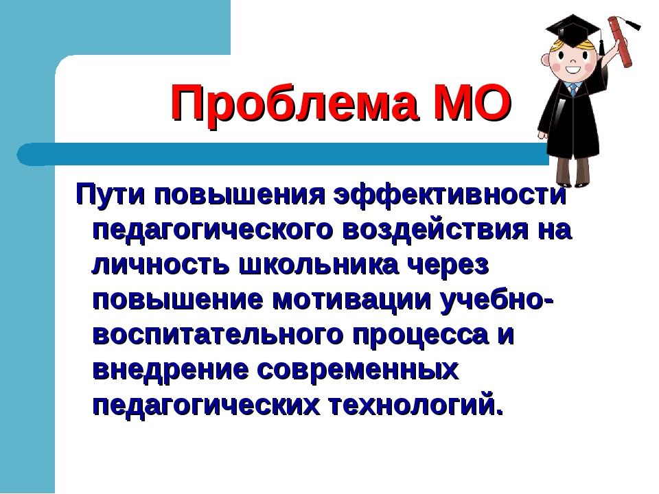 Проблема МО Пути повышения эффективности педагогического воздействия на лично...