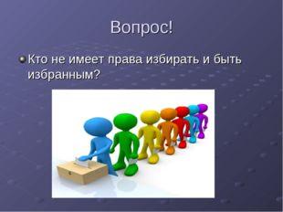 Вопрос! Кто не имеет права избирать и быть избранным?