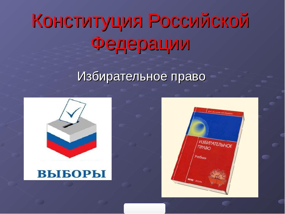 Конституция Российской Федерации Избирательное право